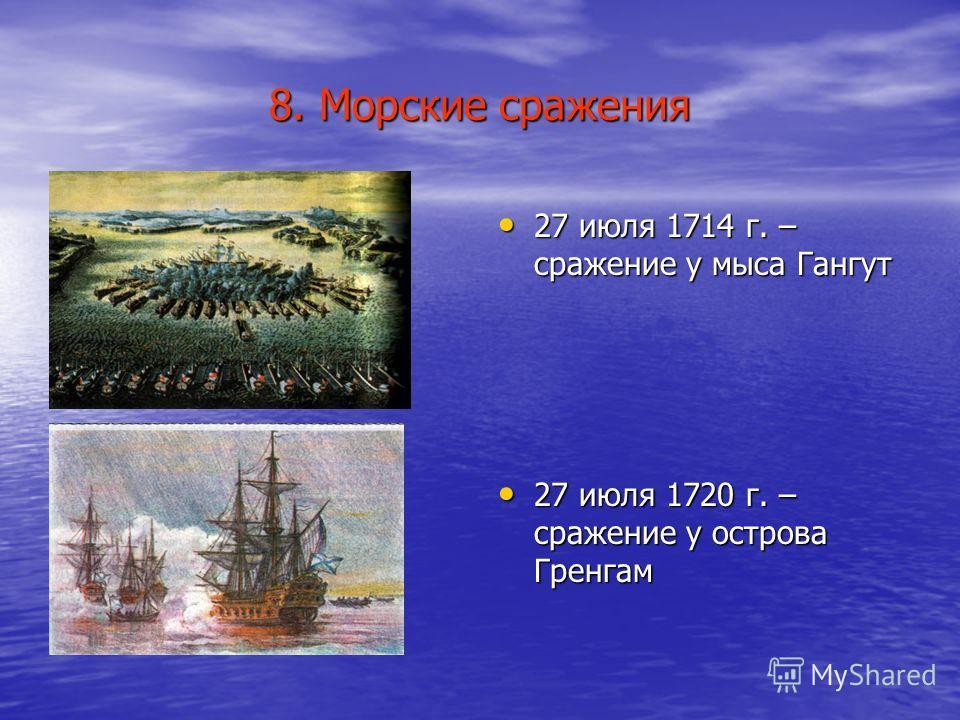 8. Морские сражения 27 июля 1714 г. – сражение у мыса Гангут 27 июля 1714 г. – сражение у мыса Гангут 27 июля 1720 г. – сражение у острова Гренгам 27 июля 1720 г. – сражение у острова Гренгам