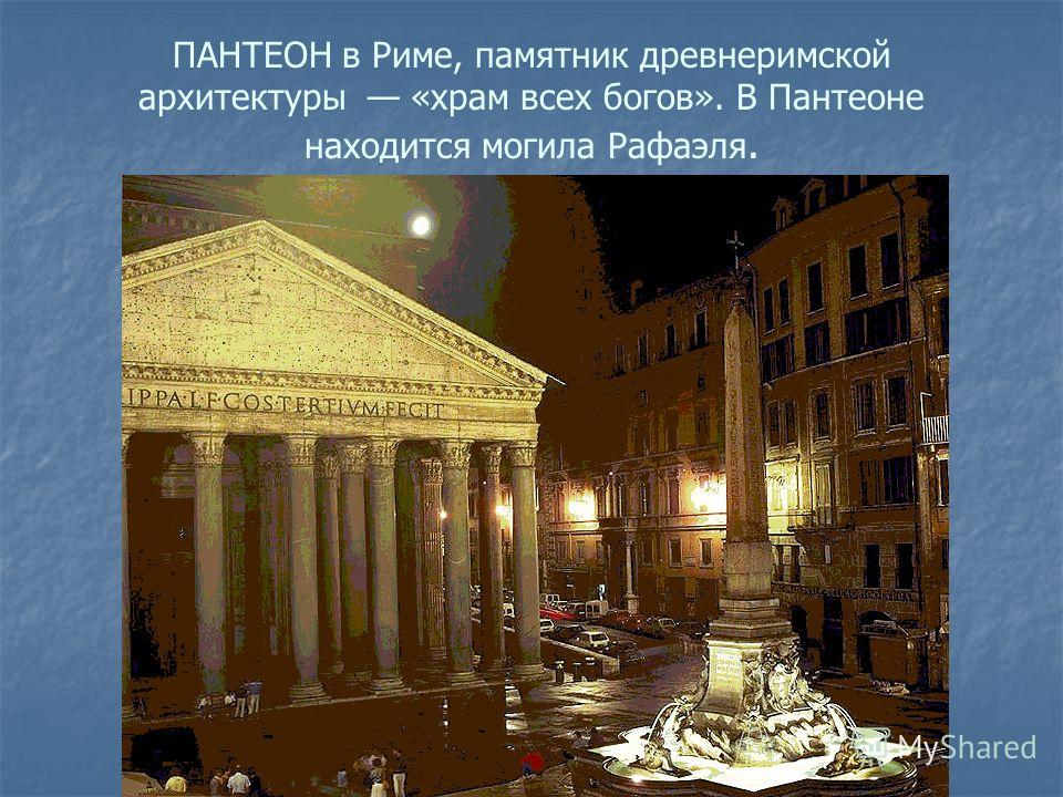 ПАНТЕОН в Риме, памятник древнеримской архитектуры «храм всех богов». В Пантеоне находится могила Рафаэля.