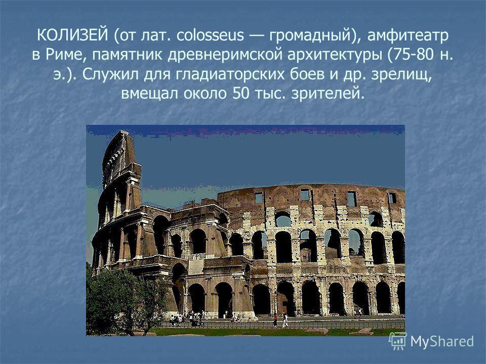 КОЛИЗЕЙ (от лат. colosseus громадный), амфитеатр в Риме, памятник древнеримской архитектуры (75-80 н. э.). Служил для гладиаторских боев и др. зрелищ, вмещал около 50 тыс. зрителей.