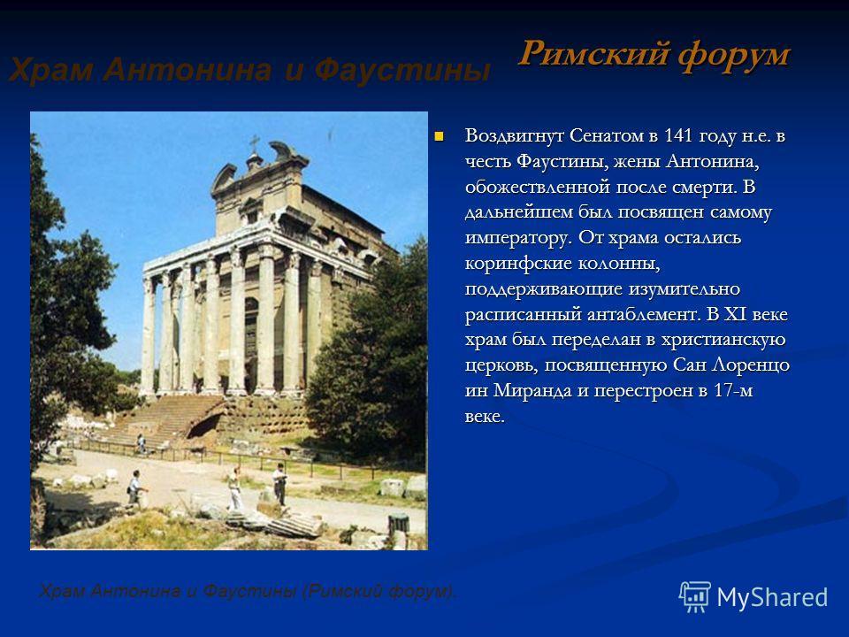 Воздвигнут Сенатом в 141 году н.е. в честь Фаустины, жены Антонина, обожествленной после смерти. В дальнейшем был посвящен самому императору. От храма остались коринфские колонны, поддерживающие изумительно расписанный антаблемент. В XI веке храм был