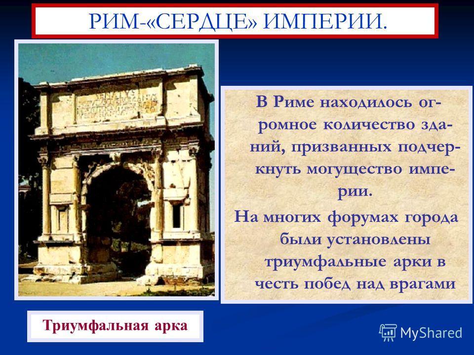 В Риме находилось ог- ромное количество зда- ний, призванных подчер- кнуть могущество импе- рии. На многих форумах города были установлены триумфальные арки в честь побед над врагами РИМ-«СЕРДЦЕ» ИМПЕРИИ. Триумфальная арка