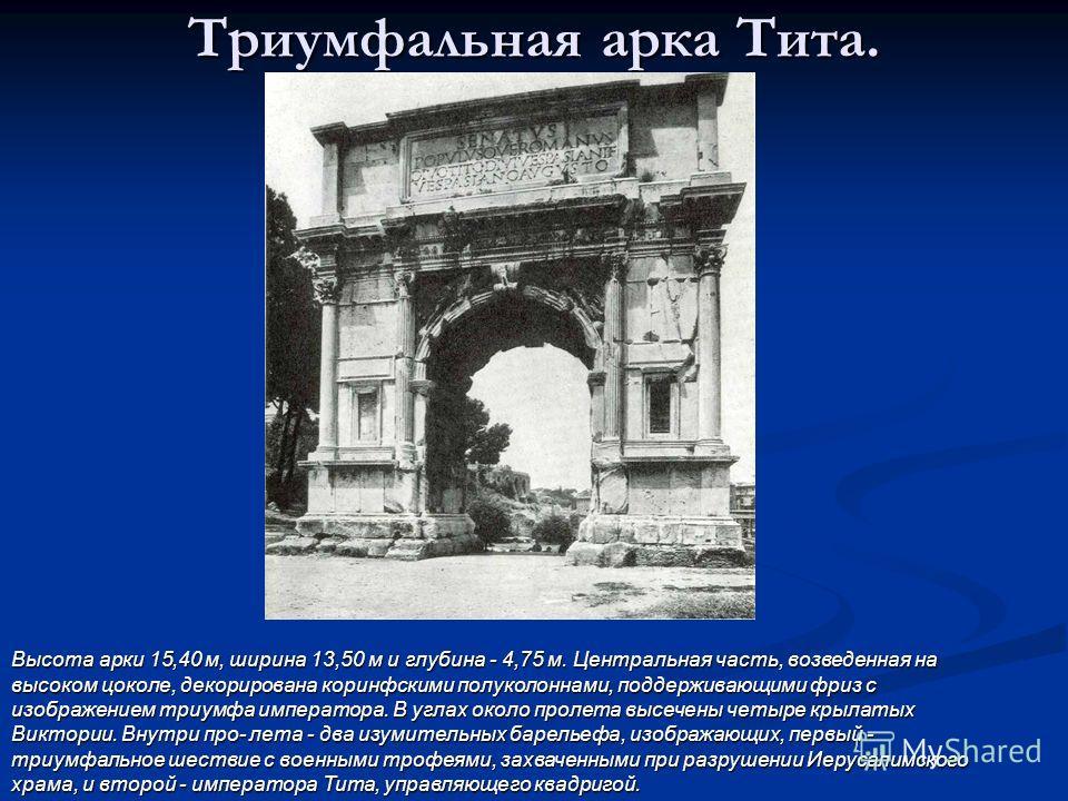 Триумфальная арка Тита. Высота арки 15,40 м, ширина 13,50 м и глубина - 4,75 м. Центральная часть, возведенная на высоком цоколе, декорирована коринфскими полуколоннами, поддерживающими фриз с изображением триумфа императора. В углах около пролета вы