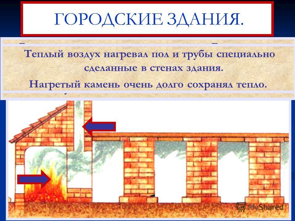 ГОРОДСКИЕ ЗДАНИЯ. В холодное время дома отапливались.Римляне пер- выми придумали систему центрального отопления. Во время строительства на нижнем этаже устанавлись специальные камины. Теплый воздух нагревал пол и трубы специально сделанные в стенах з
