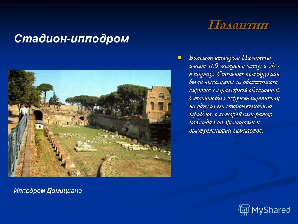 Большой ипподром Палатина имеет 160 метров в длину и 50 - в ширину. Стеновые конструкции были выполнены из обожженного кирпича с мраморной облицовкой. Стадион был окружен портиком; на одну из его сторон выходила трибуна, с которой император наблюдал