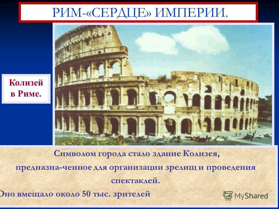 Символом города стало здание Колизея, предназна-ченное для организации зрелищ и проведения спектаклей. Оно вмещало около 50 тыс. зрителей РИМ-«СЕРДЦЕ» ИМПЕРИИ. Колизей в Риме.