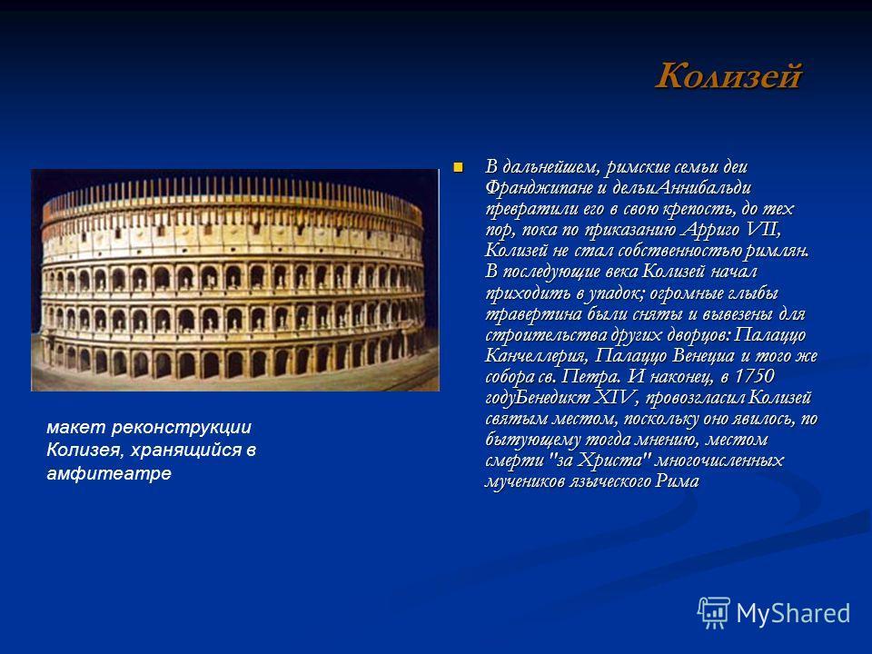 В дальнейшем, римские семьи деи Франджипане и дельи Аннибальди превратили его в свою крепость, до тех пор, пока по приказанию Арриго VII, Колизей не стал собственностью римлян. В последующие века Колизей начал приходить в упадок; огромные глыбы траве