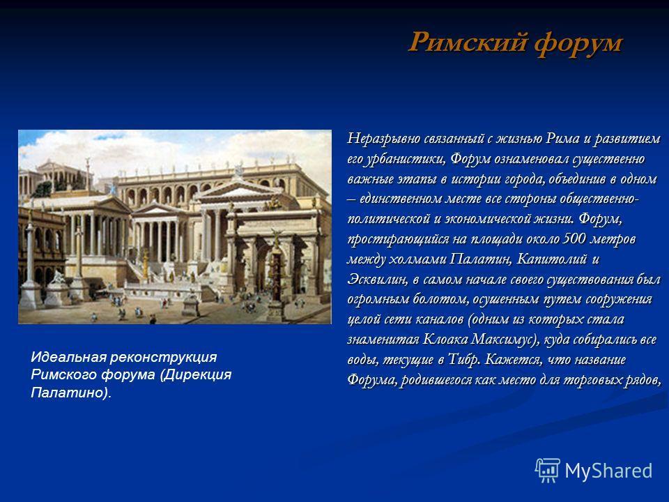 Неразрывно связанный с жизнью Рима и развитием его урбанистики, Форум ознаменовал существенно важные этапы в истории города, объединив в одном – единственном месте все стороны общественно- политической и экономической жизни. Форум, простирающийся на