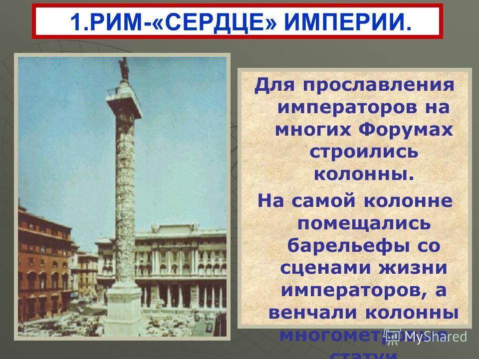 Для прославления императоров на многих Форумах строились колонны. На самой колонне помещались барельефы со сценами жизни императоров, а венчали колонны многометровые статуи императоров. 1.РИМ-«СЕРДЦЕ» ИМПЕРИИ.