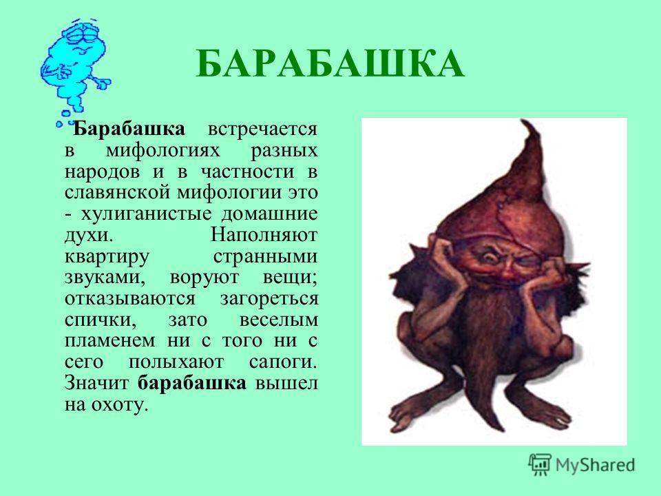 БАРАБАШКА Барабашка встречается в мифологиях разных народов и в частности в славянской мифологии это - хулиганистые домашние духи. Наполняют квартиру странными звуками, воруют вещи; отказываются загореться спички, зато веселым пламенем ни с того ни с