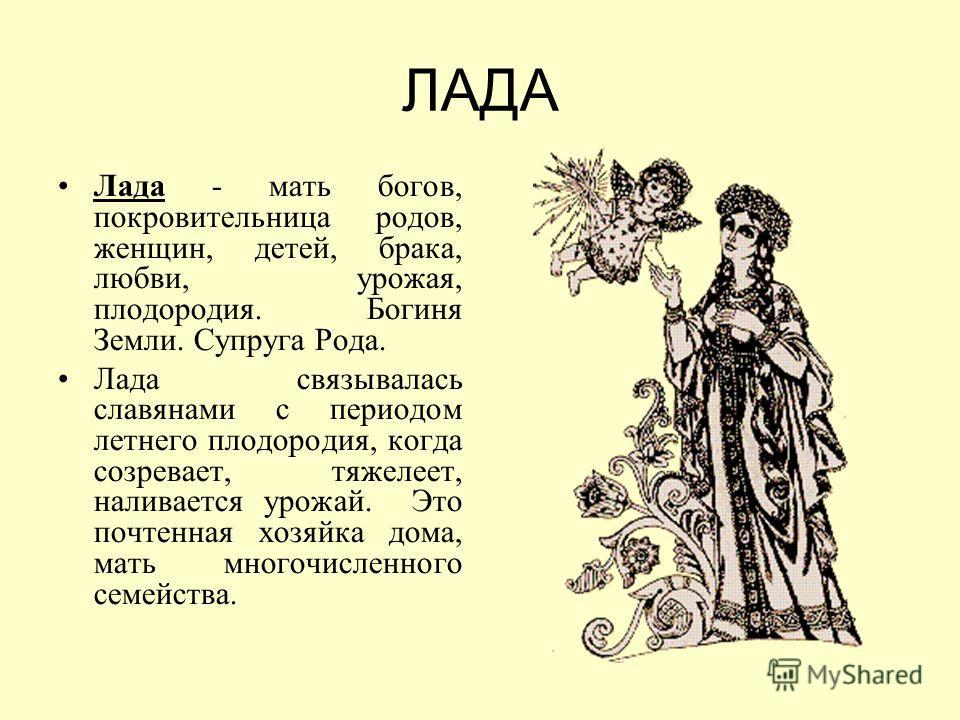 ЛАДА Лада - мать богов, покровительница родов, женщин, детей, брака, любви, урожая, плодородия. Богиня Земли. Супруга Рода. Лада связывалась славянами с периодом летнего плодородия, когда созревает, тяжелеет, наливается урожай. Это почтенная хозяйка