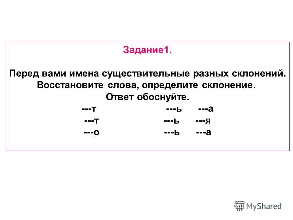Задание 1. Перед вами имена существительные разных склонений. Восстановите слова, определите склонение. Ответ обоснуйте. ---т ---ь ---а ---т ---ь ---я ---о ---ь ---а