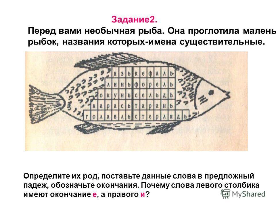 Задание 2. Перед вами необычная рыба. Она проглотила маленьких рыбок, названия которых-имена существительные. Определите их род, поставьте данные слова в предложный падеж, обозначьте окончания. Почему слова левого столбика имеют окончание е, а правог