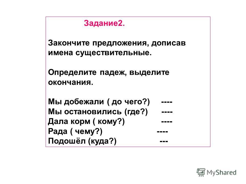 Задание 2. Закончите предложения, дописав имена существительные. Определите падеж, выделите окончания. Мы добежали ( до чего?) ---- Мы остановились (где?) ---- Дала корм ( кому?) ---- Рада ( чему?) ---- Подошёл (куда?) ---