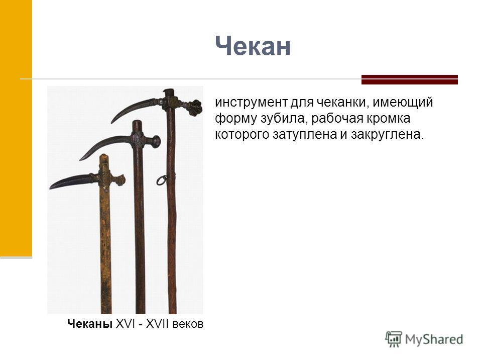 Чекан инструмент для чеканки, имеющий форму зубила, рабочая кромка которого затуплена и закруглена. Чеканы XVI - XVII веков