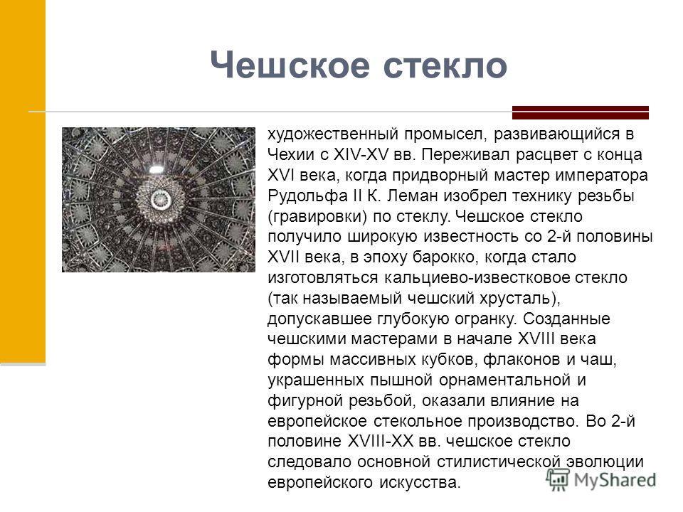 Чешское стекло художественный промысел, развивающийся в Чехии с XIV-XV вв. Переживал расцвет с конца XVI века, когда придворный мастер императора Рудольфа II К. Леман изобрел технику резьбы (гравировки) по стеклу. Чешское стекло получило широкую изве