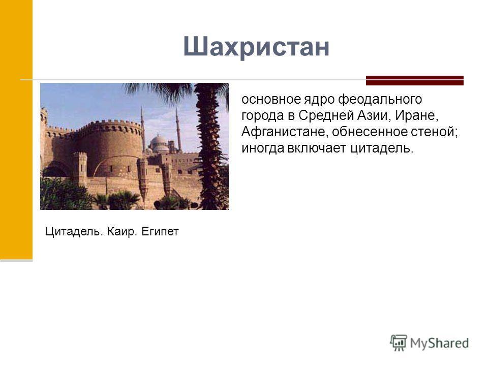 Шахристан основное ядро феодального города в Средней Азии, Иране, Афганистане, обнесенное стеной; иногда включает цитадель. Цитадель. Каир. Египет