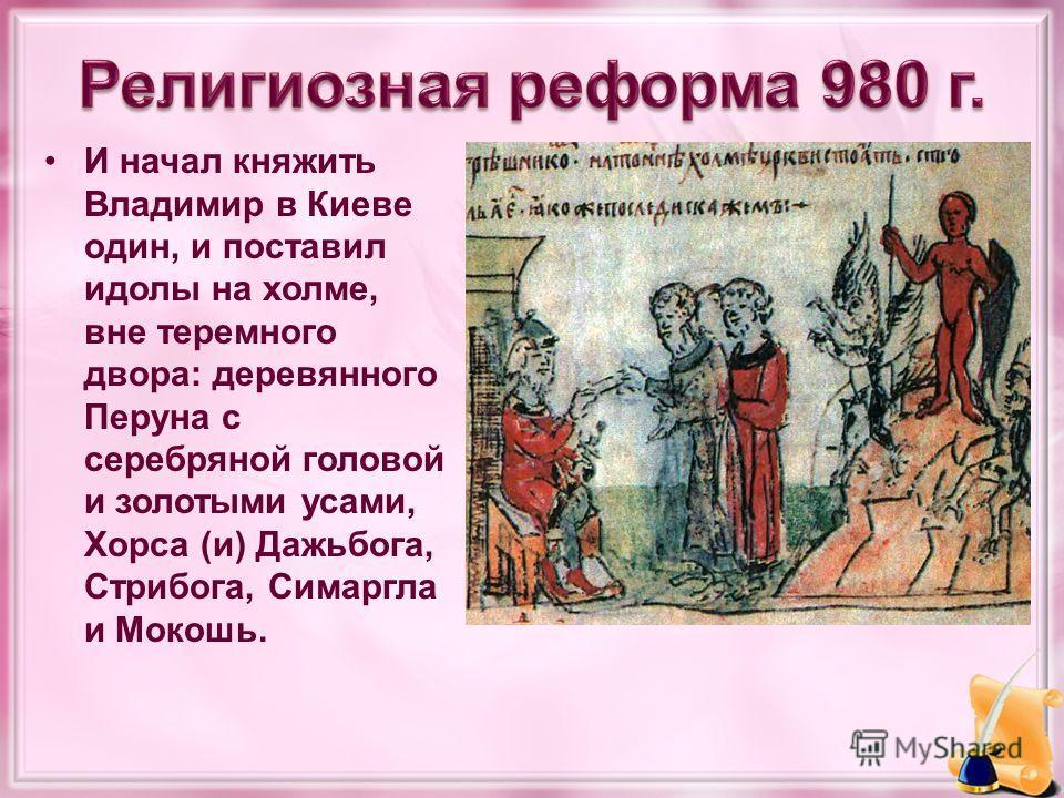 И начал княжить Владимир в Киеве один, и поставил идолы на холме, вне теремного двора: деревянного Перуна с серебряной головой и золотыми усами, Хорса (и) Дажьбога, Стрибога, Симаргла и Мокошь.