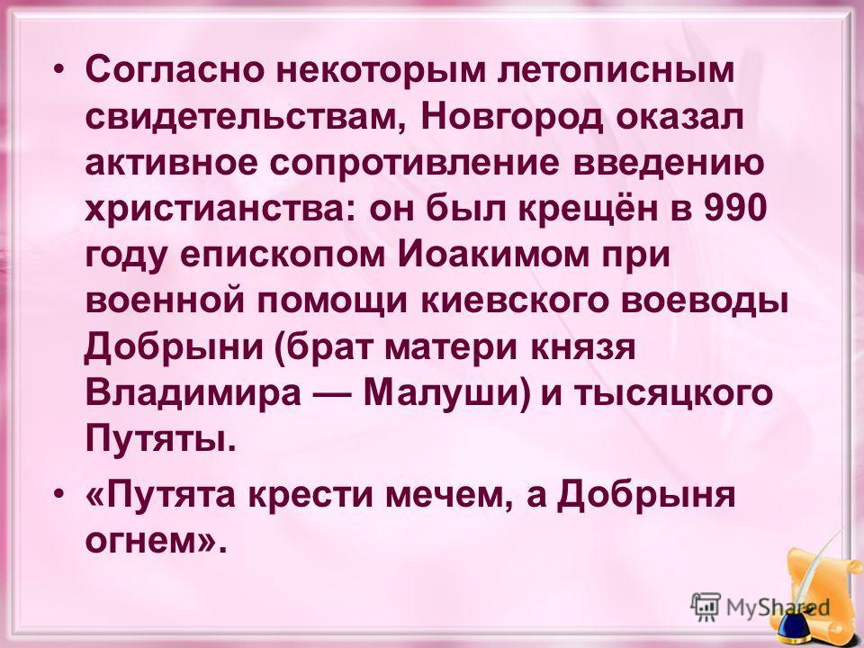 Согласно некоторым летописным свидетельствам, Новгород оказал активное сопротивление введению христианства: он был крещён в 990 году епископом Иоакимом при военной помощи киевского воеводы Добрыни (брат матери князя Владимира Малуши) и тысяцкого Путя