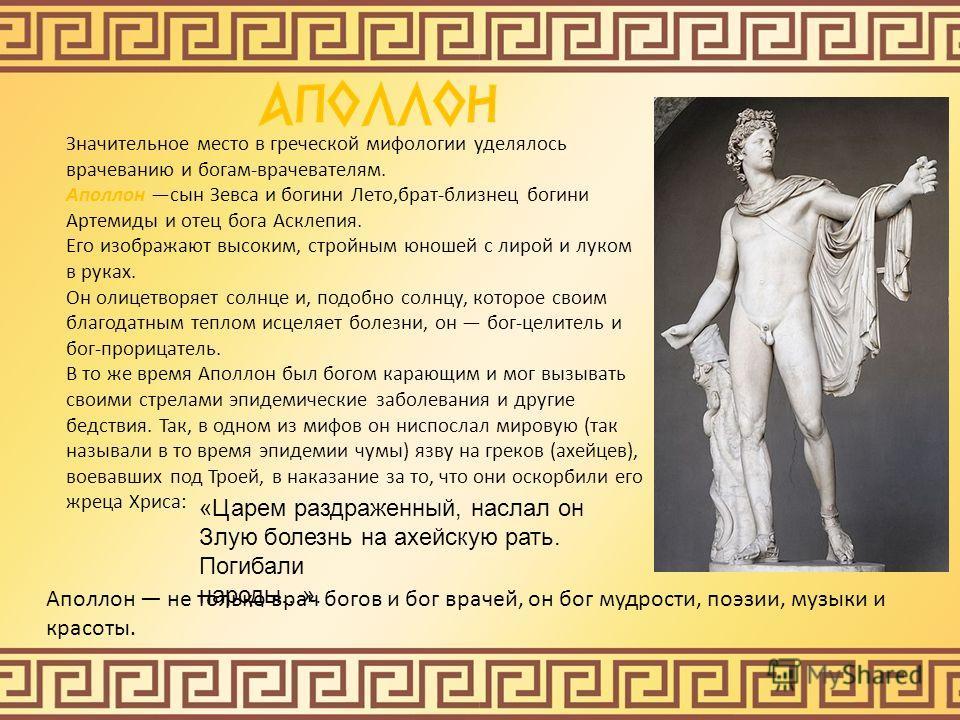 Значительное место в греческой мифологии уделялось врачеванию и богам-врачевателям. Аполлон сын Зевса и богини Лето,брат-близнец богини Артемиды и отец бога Асклепия. Его изображают высоким, стройным юношей с лирой и луком в руках. Он олицетворяет со