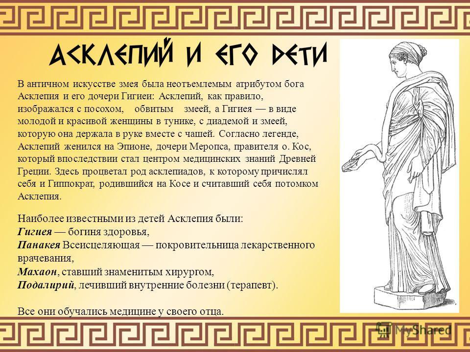 В античном искусстве змея была неотъемлемым атрибутом бога Асклепия и его дочери Гигиеи: Асклепий, как правило, изображался с посохом, обвитым змеей, а Гигиея в виде молодой и красивой женщины в тунике, с диадемой и змеей, которую она держала в руке