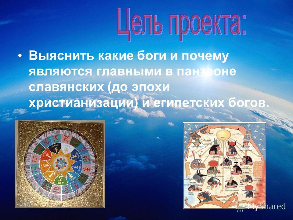 Выяснить какие боги и почему являются главными в пантеоне славянских (до эпохи христианизации) и египетских богов.
