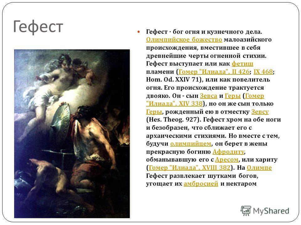 Гефест Гефест · бог огня и кузнечного дела. Олимпийское божество малоазийского происхождения, вместившее в себя древнейшие черты огненной стихии. Гефест выступает или как фетиш пламени ( Гомер