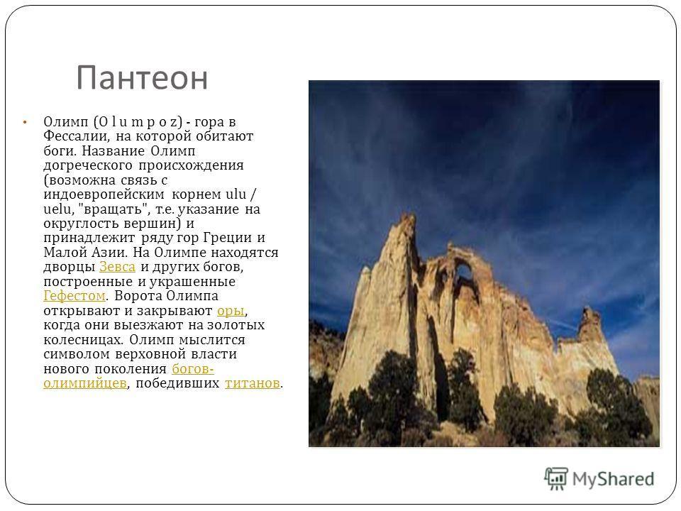Пантеон Олимп (O l u m p o z) - гора в Фессалии, на которой обитают боги. Название Олимп догреческого происхождения ( возможна связь с индоевропейским корнем ulu / uelu,