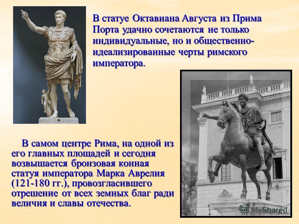 В самом центре Рима, на одной из его главных площадей и сегодня возвышается бронзовая конная статуя императора Марка Аврелия (121-180 гг.), провозгласившего отрешение от всех земных благ ради величия и славы отечества. В самом центре Рима, на одной и