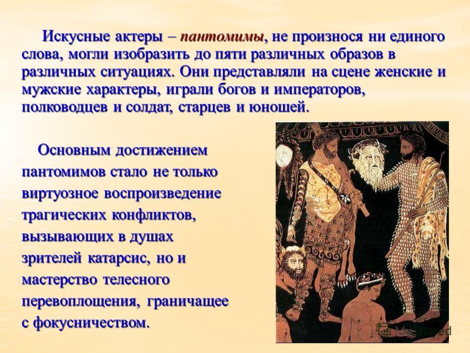 Искусные актеры – пантомимы, не произнося ни единого слова, могли изобразить до пяти различных образов в различных ситуациях. Они представляли на сцене женские и мужские характеры, играли богов и императоров, полководцев и солдат, старцев и юношей. И