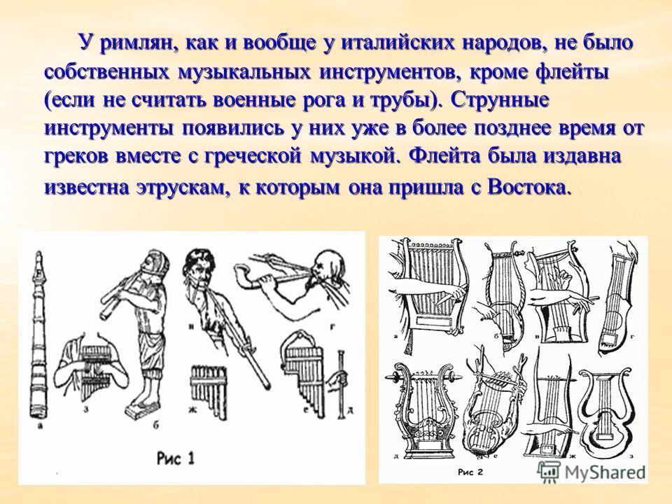 У римлян, как и вообще у италийских народов, не было собственных музыкальных инструментов, кроме флейты (если не считать военные рога и трубы). Струнные инструменты появились у них уже в более позднее время от греков вместе с греческой музыкой. Флейт