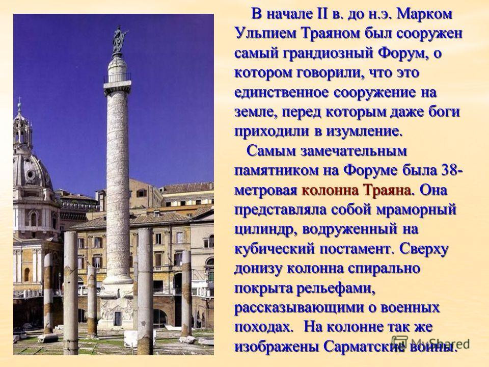 В начале II в. до н.э. Марком Ульпием Траяном был сооружен самый грандиозный Форум, о котором говорили, что это единственное сооружение на земле, перед которым даже боги приходили в изумление. Самым замечательным памятником на Форуме была 38- метрова