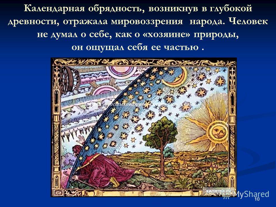 10 Сутки – состыкованные вместе день и ночь. Календарная обрядность, возникнув в глубокой древности, отражала мировоззрения народа. Человек не думал о себе, как о «хозяине» природы, он ощущал себя ее частью.