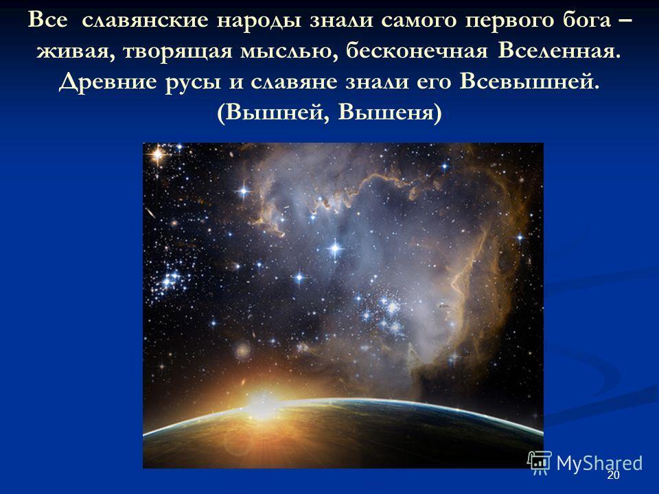 20 Все славянские народы знали самого первого бога – живая, творящая мыслью, бесконечная Вселенная. Древние русы и славяне знали его Всевышней. (Вышней, Вышеня)