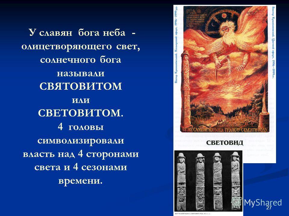 27 У славян бога неба - олицетворяющего свет, солнечного бога называли СВЯТОВИТОМ или СВЕТОВИТОМ. 4 головы символизировали власть над 4 сторонами света и 4 сезонами времени.