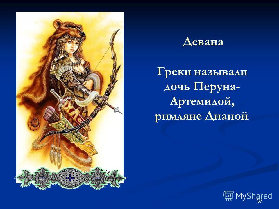 37 Девана Греки называли дочь Перуна- Артемидой, римляне Дианой.