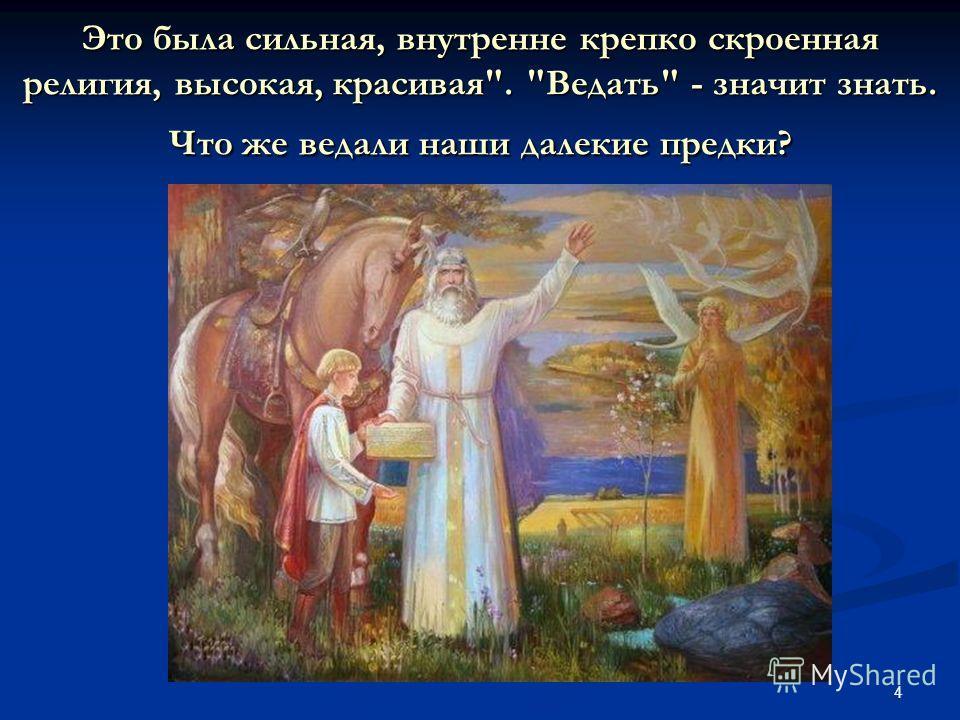 4 Это была сильная, внутренне крепко скроенная религия, высокая, красивая. Ведать - значит знать. Что же ведали наши далекие предки?