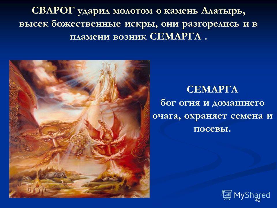 42 СВАРОГ ударил молотом о камень Алатырь, высек божественные искры, они разгорелись и в пламени возник СЕМАРГЛ. СЕМАРГЛ бог огня и домашнего очага, охраняет семена и посевы.