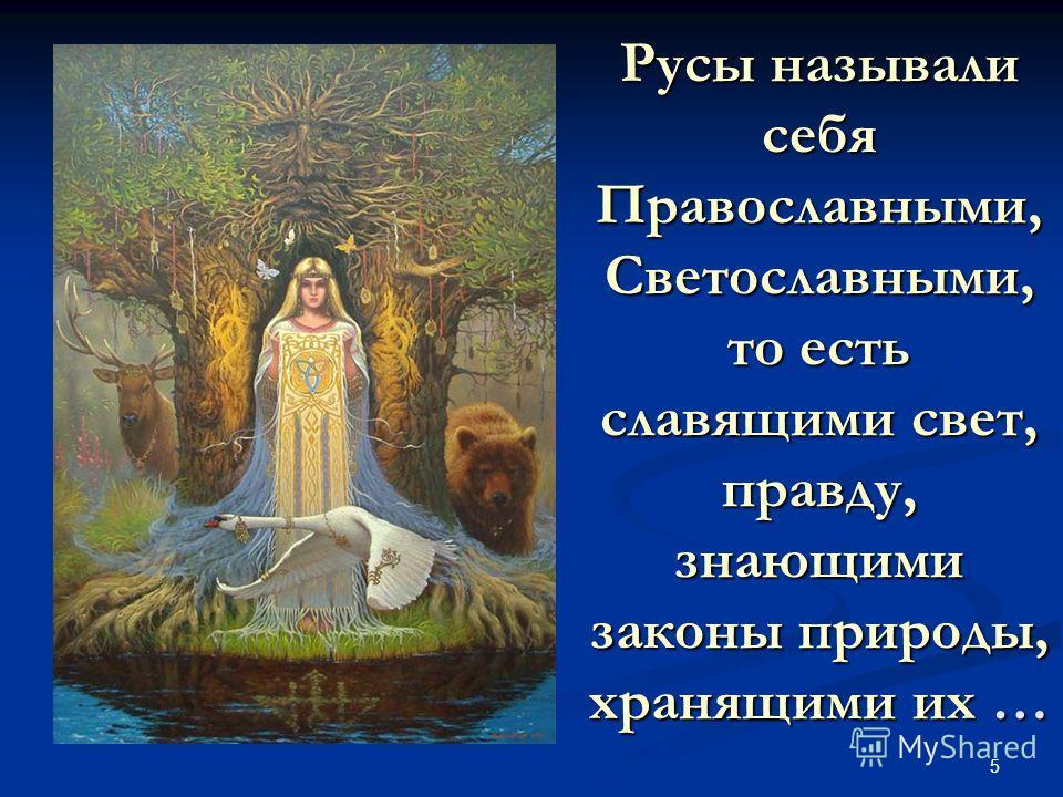5 Русы называли себя Православными, Светославными, то есть славящими свет, правду, знающими законы природы, хранящими их …