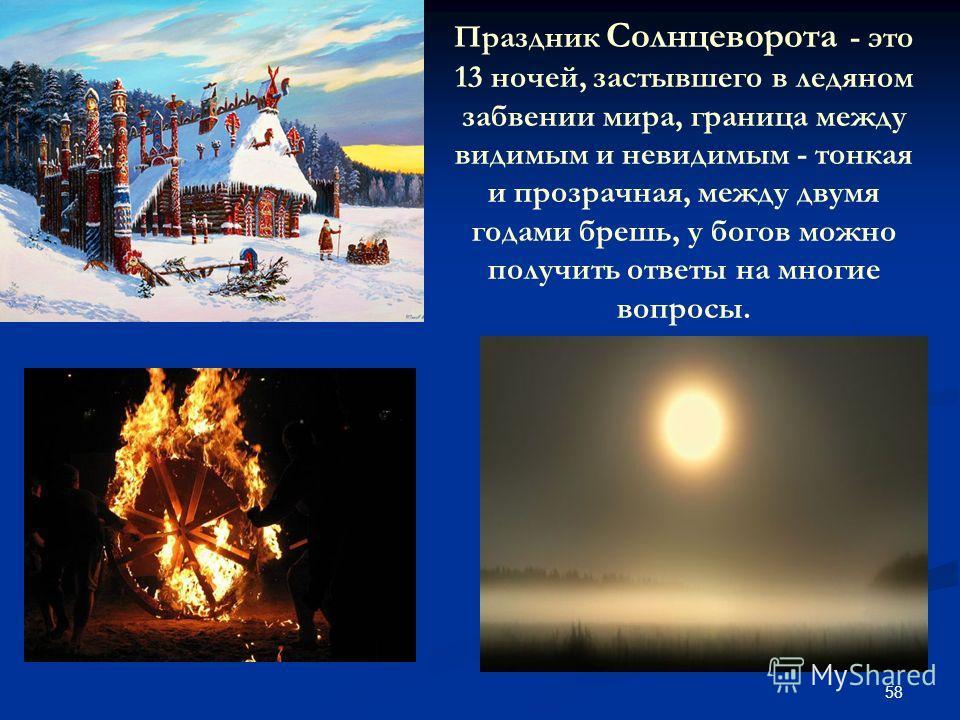 58 Праздник Солнцеворота - это 13 ночей, застывшего в ледяном забвении мира, граница между видимым и невидимым - тонкая и прозрачная, между двумя годами брешь, у богов можно получить ответы на многие вопросы.