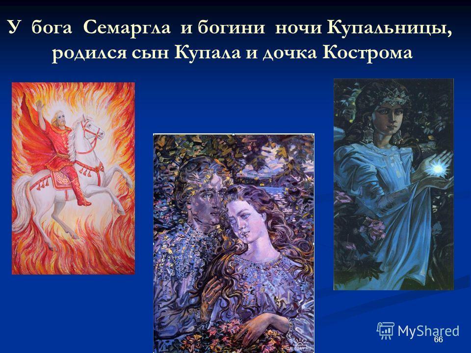 66 У бога Семаргла и богини ночи Купальницы, родился сын Купала и дочка Кострома