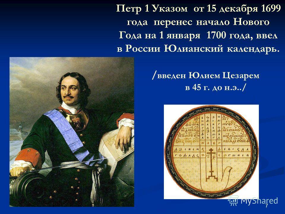7 Петр 1 Указом от 15 декабря 1699 года перенес начало Нового Года на 1 января 1700 года, ввел в России Юлианский календарь. / введен Юлием Цезарем в 45 г. до н.э../