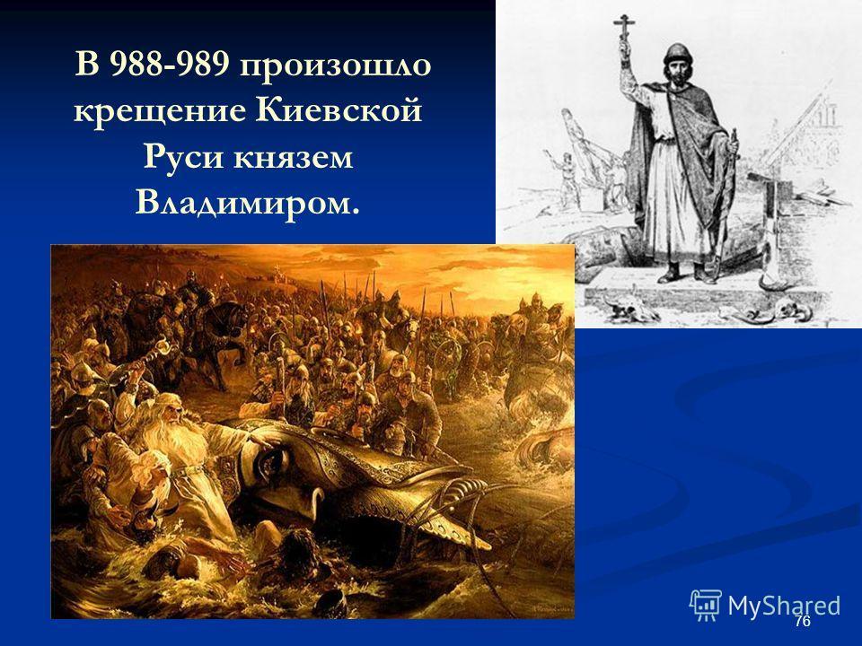 76 В 988-989 произошло крещение Киевской Руси князем Владимиром.