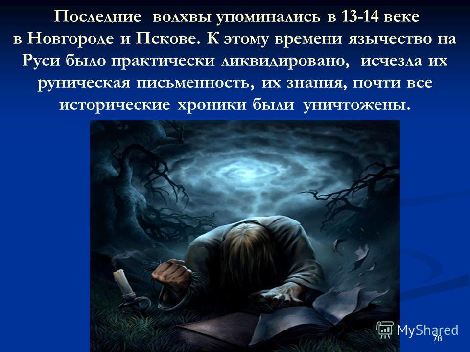 78 Последние волхвы упоминались в 13-14 веке в Новгороде и Пскове. К этому времени язычество на Руси было практически ликвидировано, исчезла их руническая письменность, их знания, почти все исторические хроники были уничтожены.