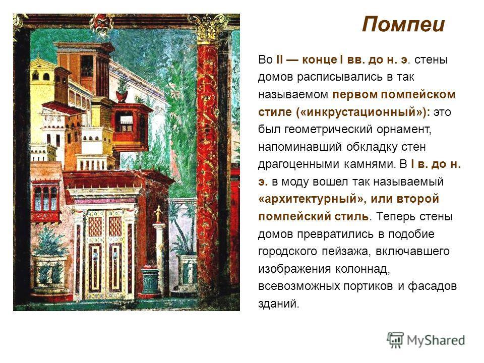 Помпеи Во II конце I вв. до н. э. стены домов расписывались в так называемом первом помпейском стиле («инкрустационный»): это был геометрический орнамент, напоминавший обкладку стен драгоценными камнями. В I в. до н. э. в моду вошел так называемый «а