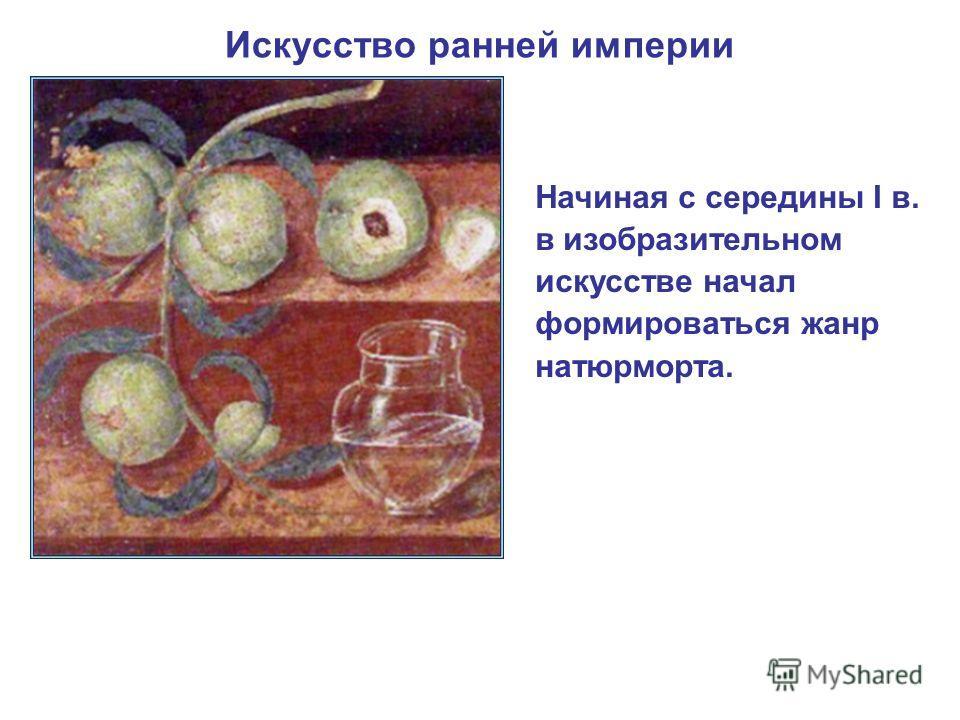 Начиная с середины I в. в изобразительном искусстве начал формироваться жанр натюрморта.