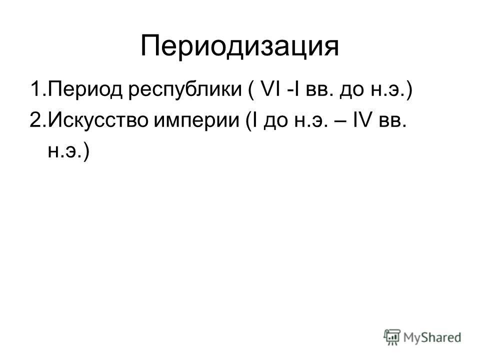 Периодизация 1. Период республики ( VI -I вв. до н.э.) 2. Искусство империи (I до н.э. – IV вв. н.э.)