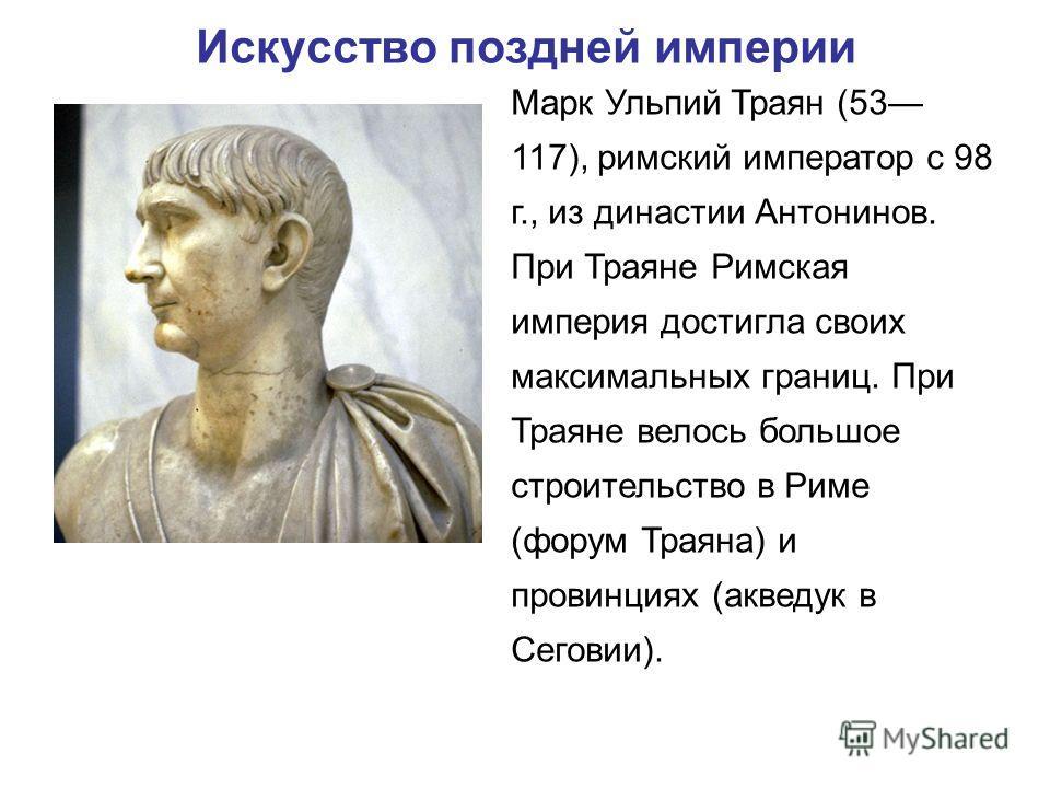 Искусство поздней империи Марк Ульпий Траян (53 117), римский император с 98 г., из династии Антонинов. При Траяне Римская империя достигла своих максимальных границ. При Траяне велось большое строительство в Риме (форум Траяна) и провинциях (акведук