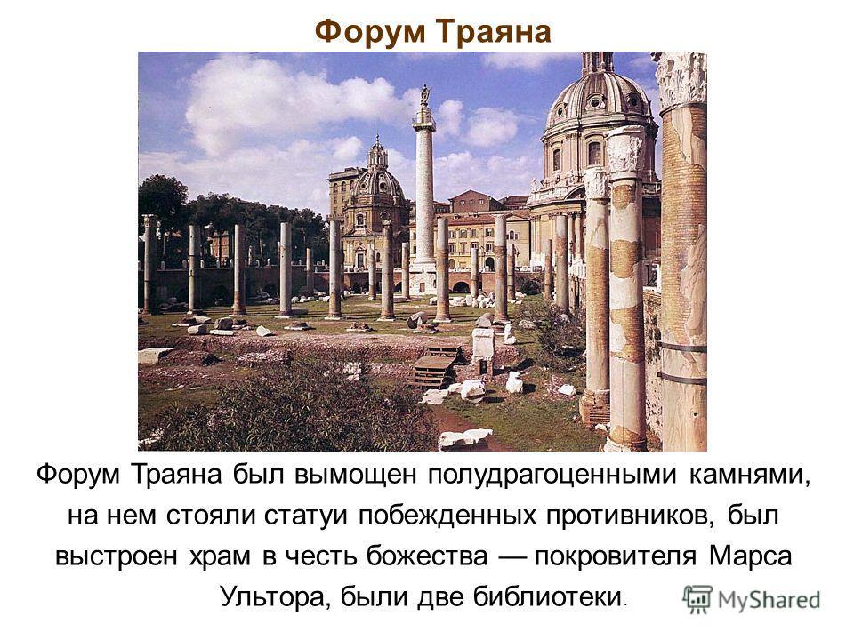 Форум Траяна Форум Траяна был вымощен полудрагоценными камнями, на нем стояли статуи побежденных противников, был выстроен храм в честь божества покровителя Марса Ультора, были две библиотеки.