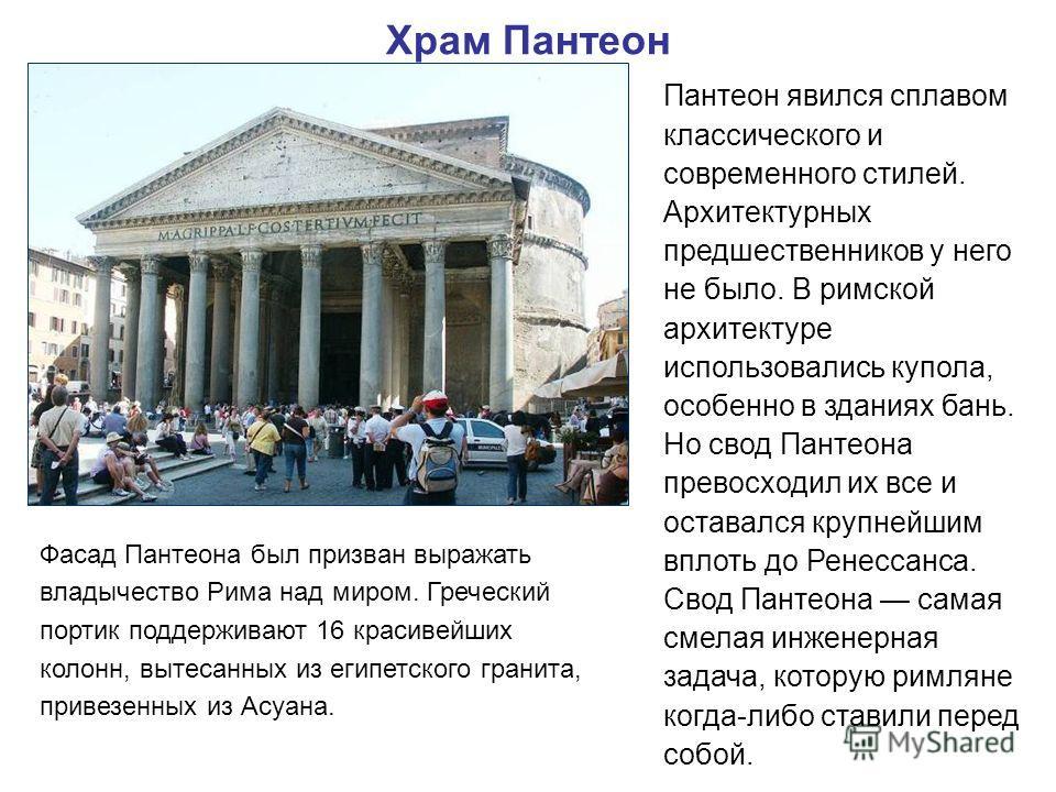 Храм Пантеон Пантеон явился сплавом классического и современного стилей. Архитектурных предшественников у него не было. В римской архитектуре использовались купола, особенно в зданиях бань. Но свод Пантеона превосходил их все и оставался крупнейшим в