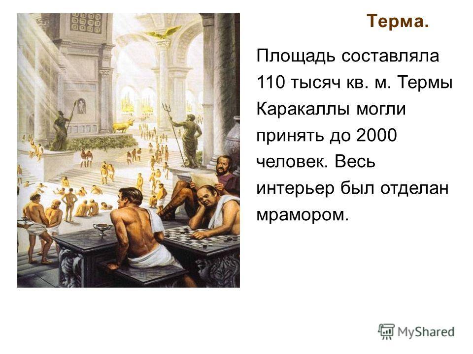 Терма. Площадь составляла 110 тысяч кв. м. Термы Каракаллы могли принять до 2000 человек. Весь интерьер был отделан мрамором.